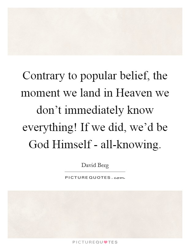 Contrary to popular belief, the moment we land in Heaven we don't immediately know everything! If we did, we'd be God Himself - all-knowing Picture Quote #1