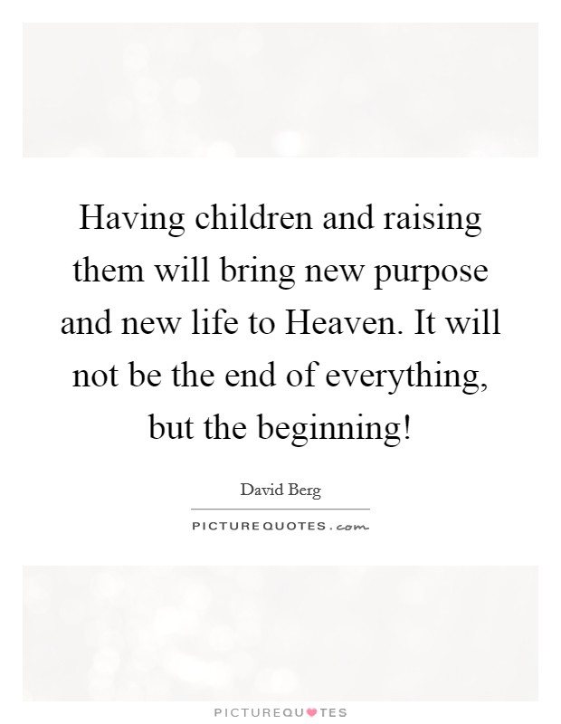 Having children and raising them will bring new purpose and new life to Heaven. It will not be the end of everything, but the beginning! Picture Quote #1