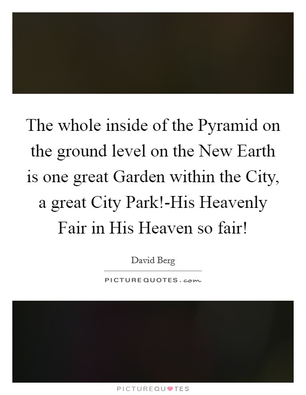 The whole inside of the Pyramid on the ground level on the New Earth is one great Garden within the City, a great City Park!-His Heavenly Fair in His Heaven so fair! Picture Quote #1