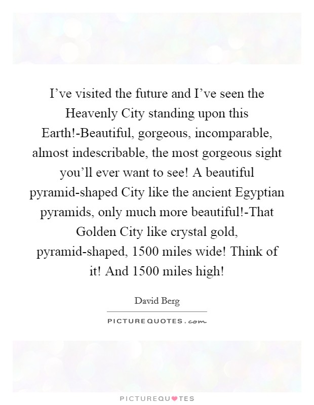 I've visited the future and I've seen the Heavenly City standing upon this Earth!-Beautiful, gorgeous, incomparable, almost indescribable, the most gorgeous sight you'll ever want to see! A beautiful pyramid-shaped City like the ancient Egyptian pyramids, only much more beautiful!-That Golden City like crystal gold, pyramid-shaped, 1500 miles wide! Think of it! And 1500 miles high! Picture Quote #1
