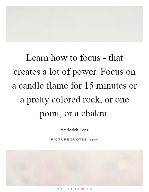 Learn how to focus - that creates a lot of power. Focus on a candle flame for 15 minutes or a pretty colored rock, or one point, or a chakra Picture Quote #1