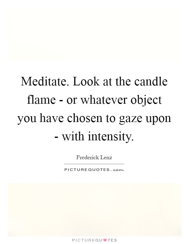 Meditate. Look at the candle flame - or whatever object you have chosen to gaze upon - with intensity Picture Quote #1