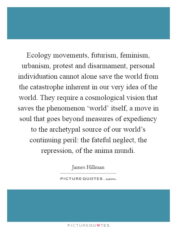 Ecology movements, futurism, feminism, urbanism, protest and disarmament, personal individuation cannot alone save the world from the catastrophe inherent in our very idea of the world. They require a cosmological vision that saves the phenomenon 'world' itself, a move in soul that goes beyond measures of expediency to the archetypal source of our world's continuing peril: the fateful neglect, the repression, of the anima mundi Picture Quote #1