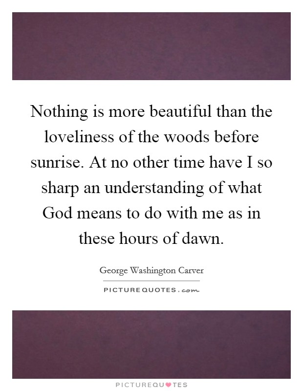 Nothing is more beautiful than the loveliness of the woods before sunrise. At no other time have I so sharp an understanding of what God means to do with me as in these hours of dawn Picture Quote #1
