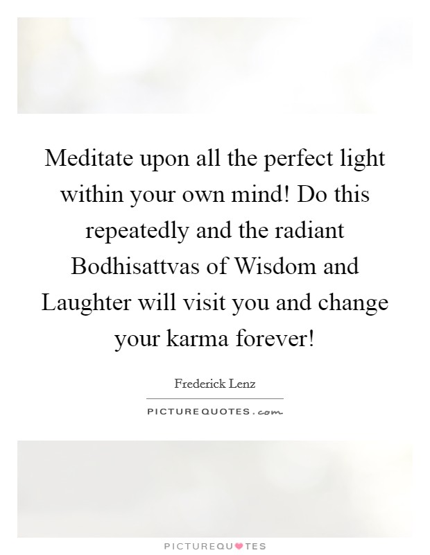 Meditate upon all the perfect light within your own mind! Do this repeatedly and the radiant Bodhisattvas of Wisdom and Laughter will visit you and change your karma forever! Picture Quote #1