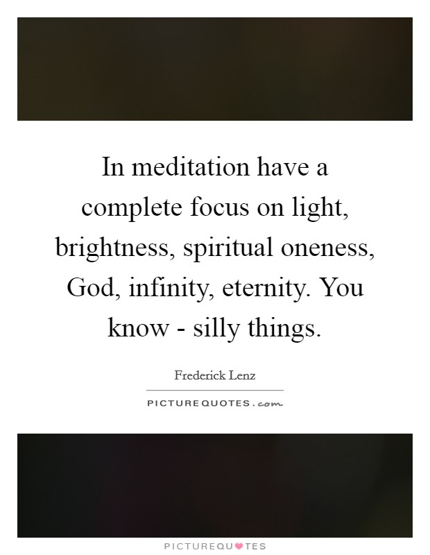 In meditation have a complete focus on light, brightness, spiritual oneness, God, infinity, eternity. You know - silly things Picture Quote #1