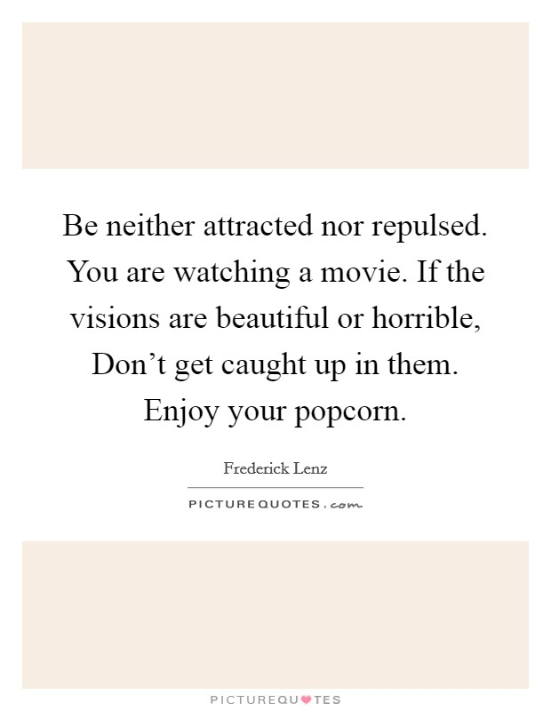 Be neither attracted nor repulsed. You are watching a movie. If the visions are beautiful or horrible, Don't get caught up in them. Enjoy your popcorn Picture Quote #1