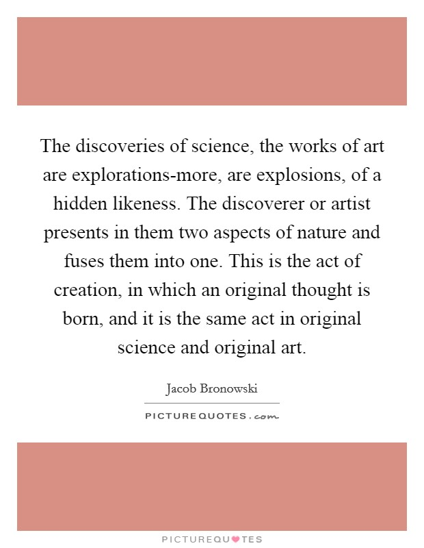 The discoveries of science, the works of art are explorations-more, are explosions, of a hidden likeness. The discoverer or artist presents in them two aspects of nature and fuses them into one. This is the act of creation, in which an original thought is born, and it is the same act in original science and original art Picture Quote #1