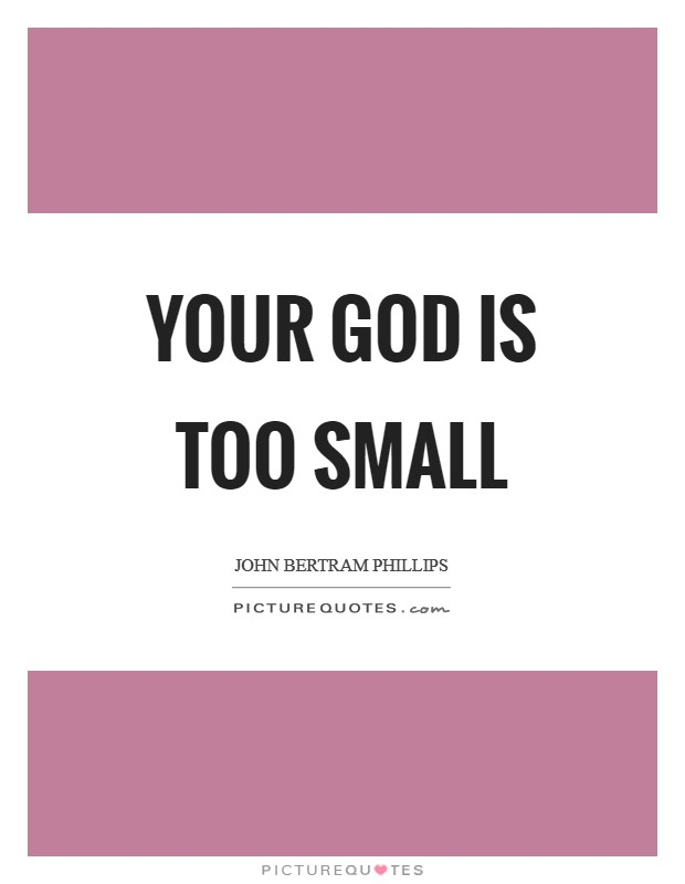 Your God is too Small Picture Quote #1