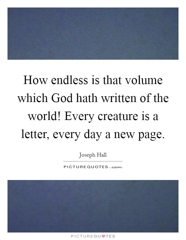 How endless is that volume which God hath written of the world! Every creature is a letter, every day a new page Picture Quote #1