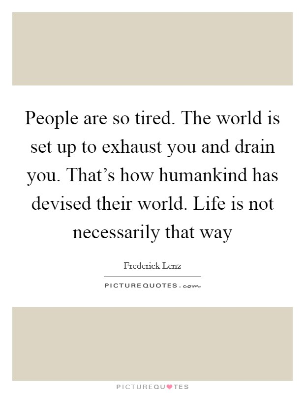 People are so tired. The world is set up to exhaust you and drain you. That's how humankind has devised their world. Life is not necessarily that way Picture Quote #1
