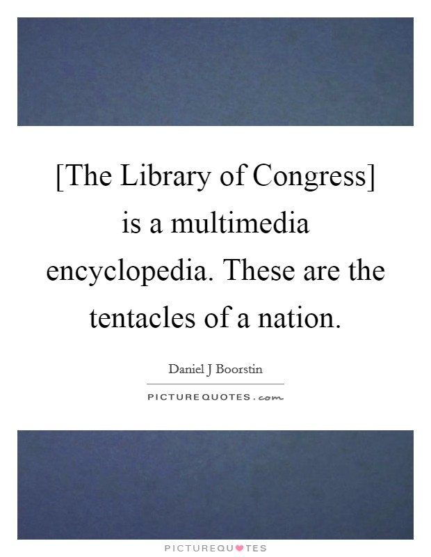[The Library of Congress] is a multimedia encyclopedia. These are the tentacles of a nation Picture Quote #1