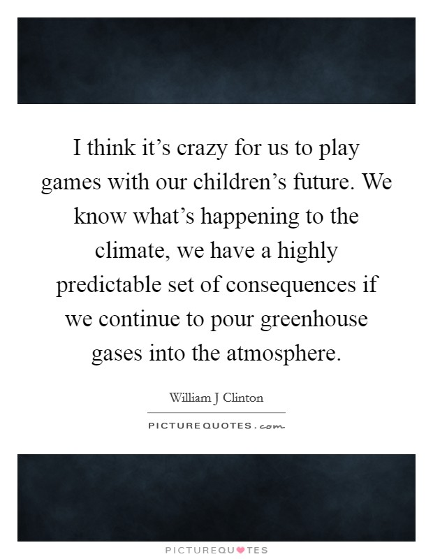 I think it's crazy for us to play games with our children's future. We know what's happening to the climate, we have a highly predictable set of consequences if we continue to pour greenhouse gases into the atmosphere Picture Quote #1