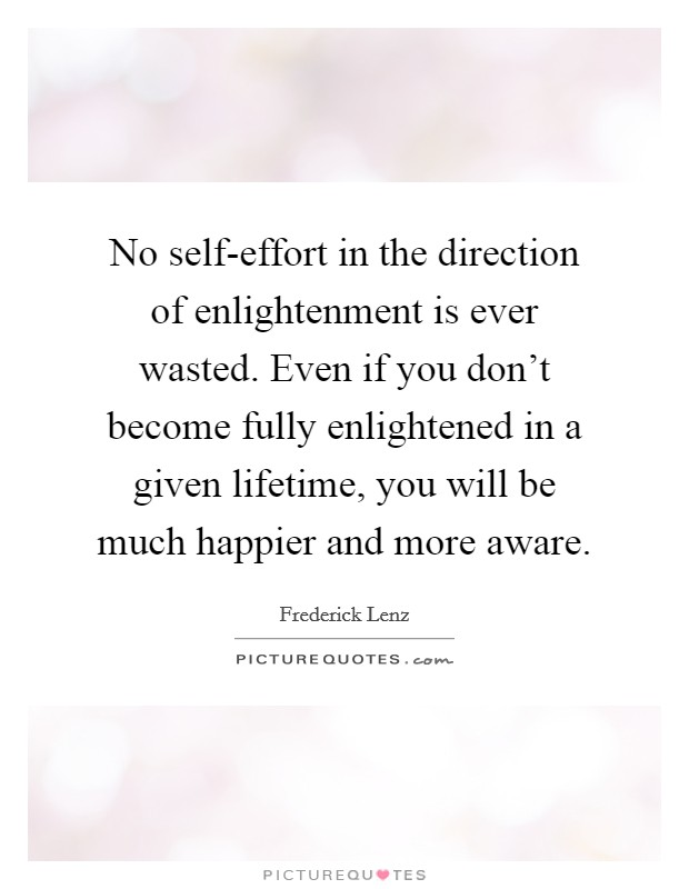 No self-effort in the direction of enlightenment is ever wasted. Even if you don't become fully enlightened in a given lifetime, you will be much happier and more aware Picture Quote #1