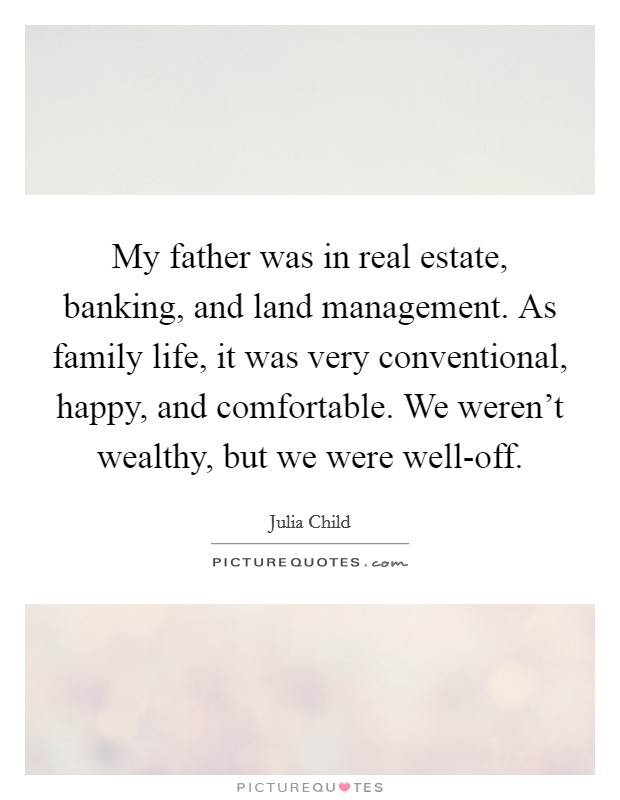 My father was in real estate, banking, and land management. As family life, it was very conventional, happy, and comfortable. We weren't wealthy, but we were well-off Picture Quote #1