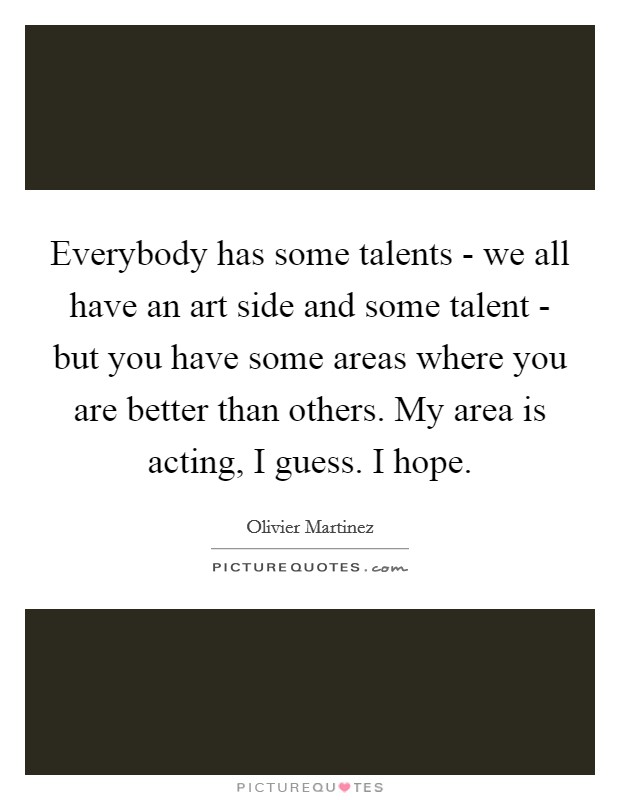 Everybody has some talents - we all have an art side and some talent - but you have some areas where you are better than others. My area is acting, I guess. I hope Picture Quote #1