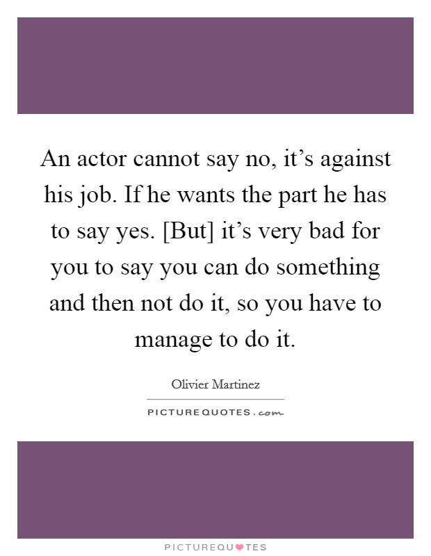 An actor cannot say no, it's against his job. If he wants the part he has to say yes. [But] it's very bad for you to say you can do something and then not do it, so you have to manage to do it Picture Quote #1