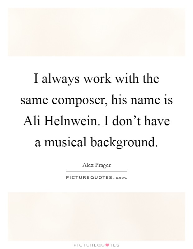 I always work with the same composer, his name is Ali Helnwein. I don't have a musical background Picture Quote #1