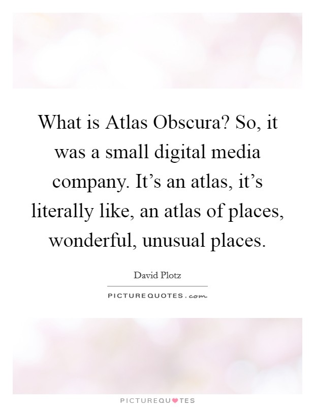 What is Atlas Obscura? So, it was a small digital media company. It's an atlas, it's literally like, an atlas of places, wonderful, unusual places Picture Quote #1