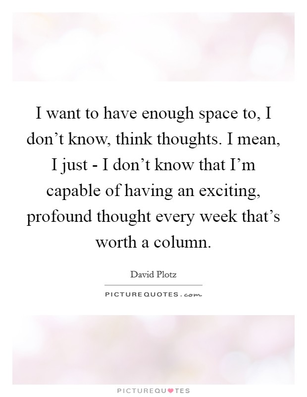 I want to have enough space to, I don't know, think thoughts. I mean, I just - I don't know that I'm capable of having an exciting, profound thought every week that's worth a column Picture Quote #1