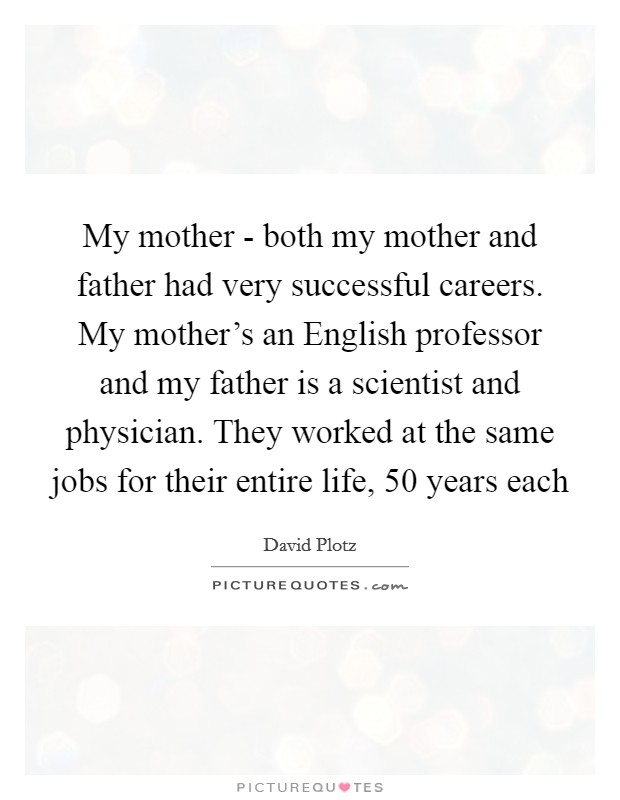 My mother - both my mother and father had very successful careers. My mother's an English professor and my father is a scientist and physician. They worked at the same jobs for their entire life, 50 years each Picture Quote #1