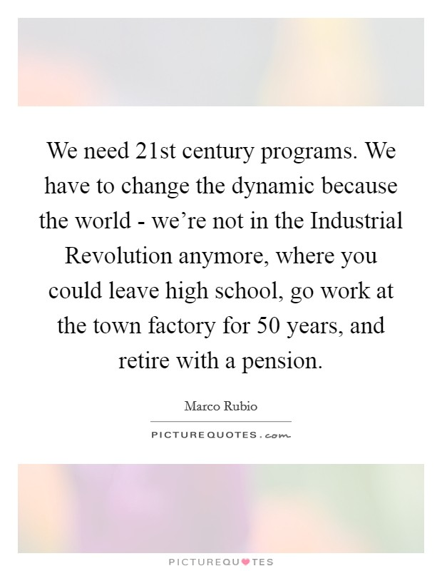 We need 21st century programs. We have to change the dynamic because the world - we're not in the Industrial Revolution anymore, where you could leave high school, go work at the town factory for 50 years, and retire with a pension Picture Quote #1