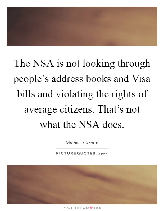The NSA is not looking through people's address books and Visa bills and violating the rights of average citizens. That's not what the NSA does Picture Quote #1