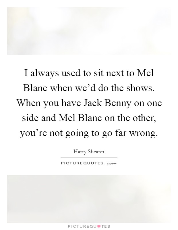 I always used to sit next to Mel Blanc when we'd do the shows. When you have Jack Benny on one side and Mel Blanc on the other, you're not going to go far wrong Picture Quote #1