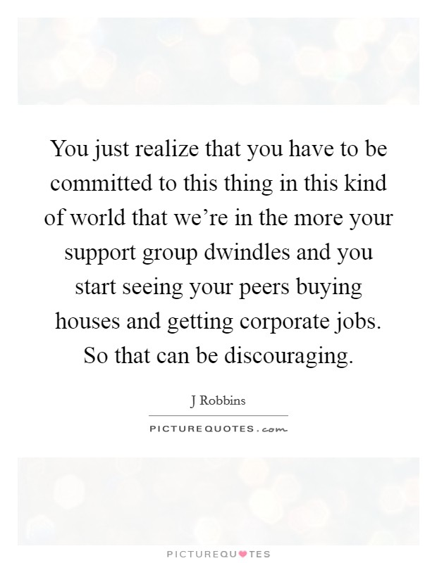 You just realize that you have to be committed to this thing in this kind of world that we're in the more your support group dwindles and you start seeing your peers buying houses and getting corporate jobs. So that can be discouraging Picture Quote #1