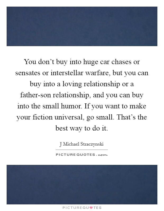 You don't buy into huge car chases or sensates or interstellar warfare, but you can buy into a loving relationship or a father-son relationship, and you can buy into the small humor. If you want to make your fiction universal, go small. That's the best way to do it Picture Quote #1