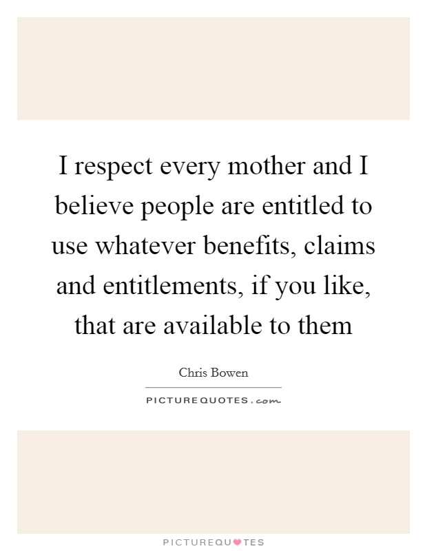 I respect every mother and I believe people are entitled to use whatever benefits, claims and entitlements, if you like, that are available to them Picture Quote #1