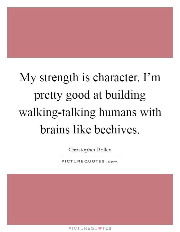 My strength is character. I'm pretty good at building walking-talking humans with brains like beehives Picture Quote #1