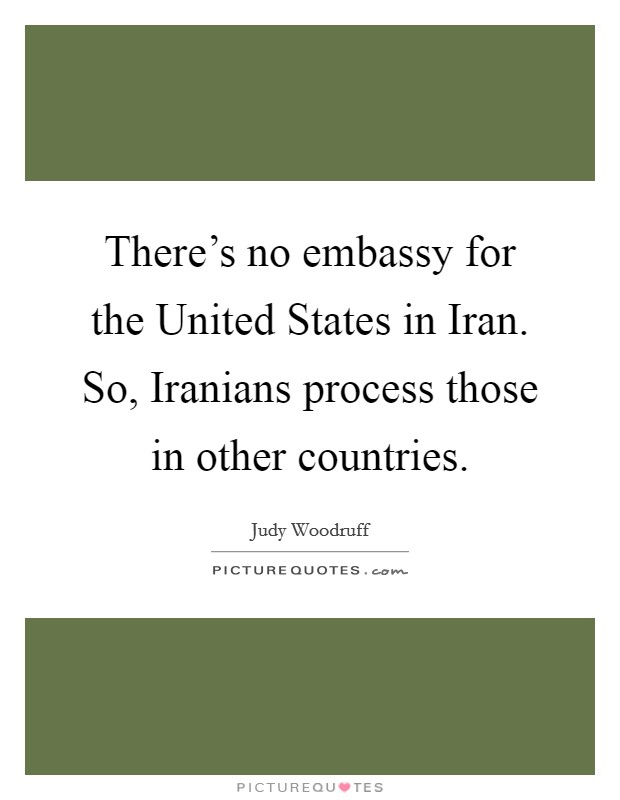 There's no embassy for the United States in Iran. So, Iranians process those in other countries Picture Quote #1