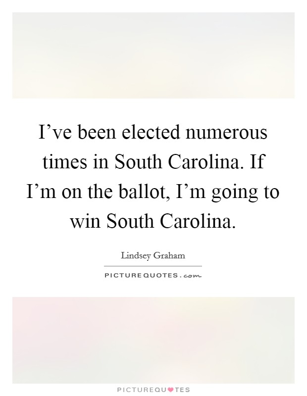 I've been elected numerous times in South Carolina. If I'm on the ballot, I'm going to win South Carolina Picture Quote #1