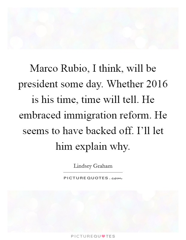 Marco Rubio, I think, will be president some day. Whether 2016 is his time, time will tell. He embraced immigration reform. He seems to have backed off. I'll let him explain why Picture Quote #1