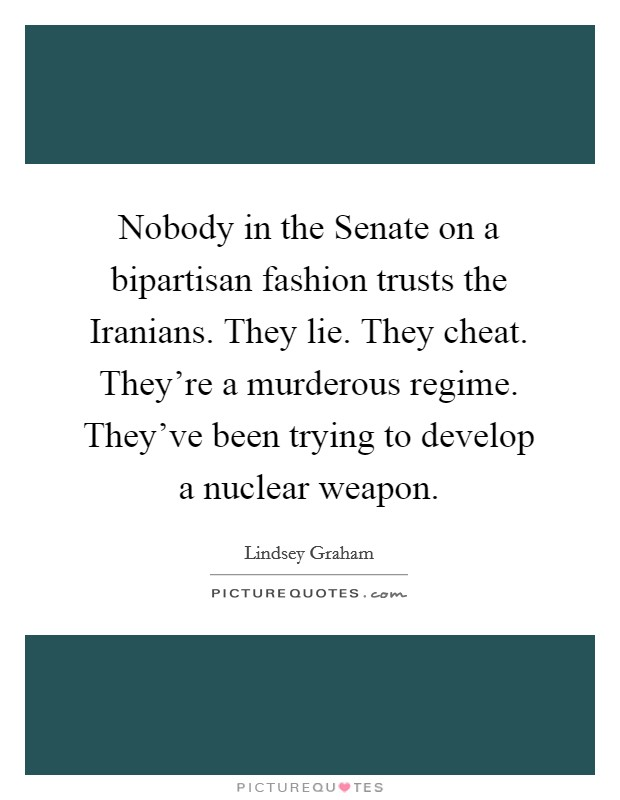 Nobody in the Senate on a bipartisan fashion trusts the Iranians. They lie. They cheat. They're a murderous regime. They've been trying to develop a nuclear weapon Picture Quote #1