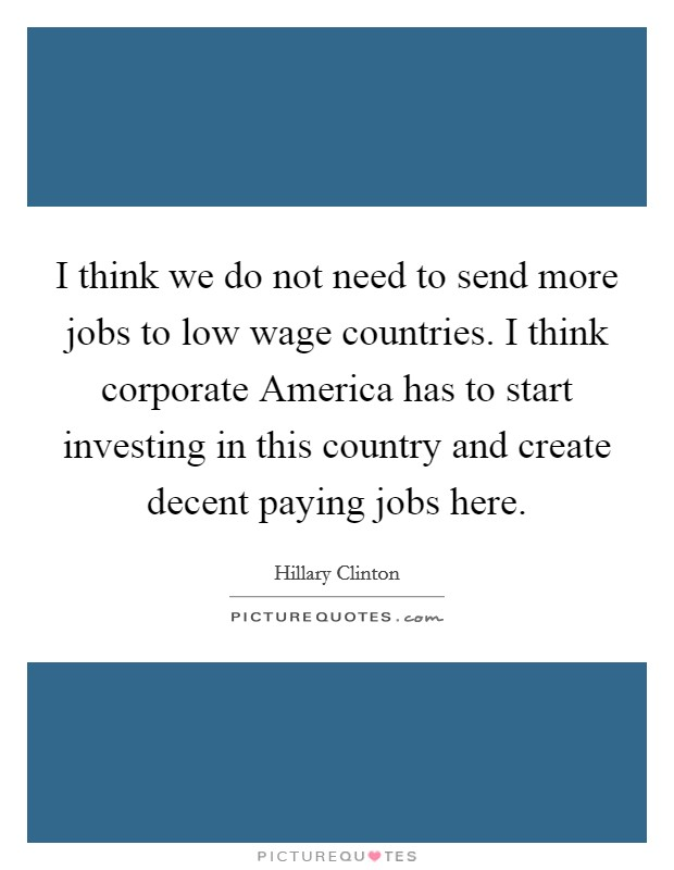 I think we do not need to send more jobs to low wage countries. I think corporate America has to start investing in this country and create decent paying jobs here Picture Quote #1