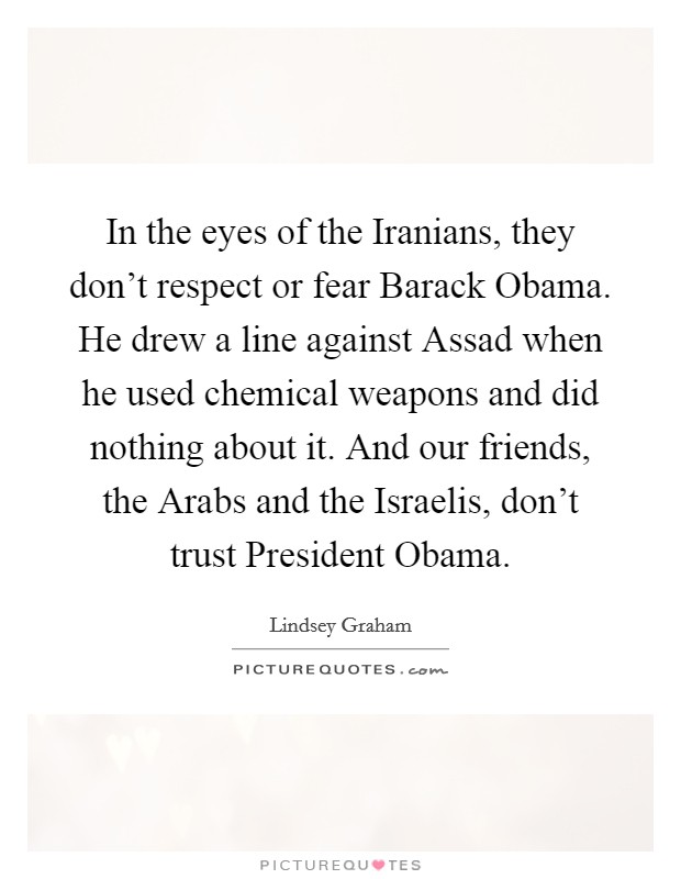 In the eyes of the Iranians, they don't respect or fear Barack Obama. He drew a line against Assad when he used chemical weapons and did nothing about it. And our friends, the Arabs and the Israelis, don't trust President Obama Picture Quote #1