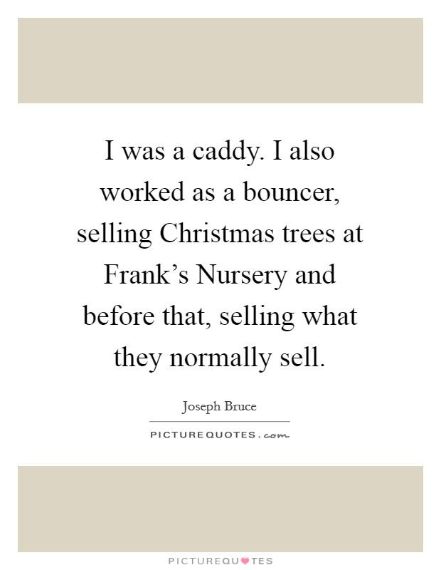 I was a caddy. I also worked as a bouncer, selling Christmas trees at Frank's Nursery and before that, selling what they normally sell Picture Quote #1