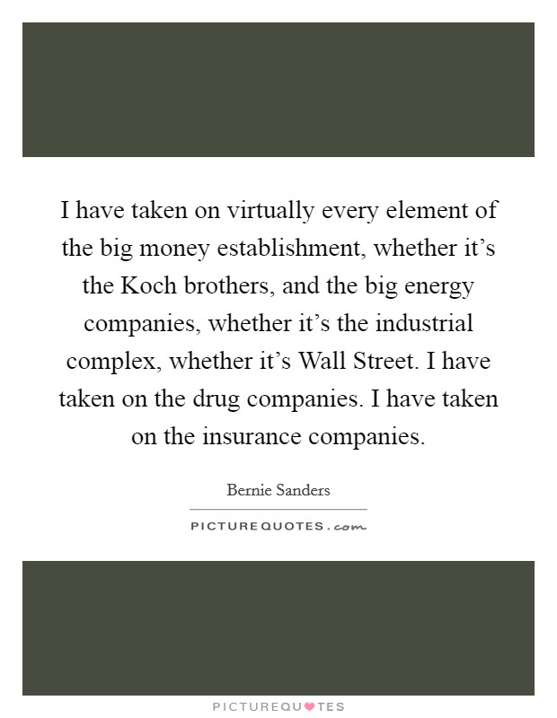 I have taken on virtually every element of the big money establishment, whether it's the Koch brothers, and the big energy companies, whether it's the industrial complex, whether it's Wall Street. I have taken on the drug companies. I have taken on the insurance companies Picture Quote #1