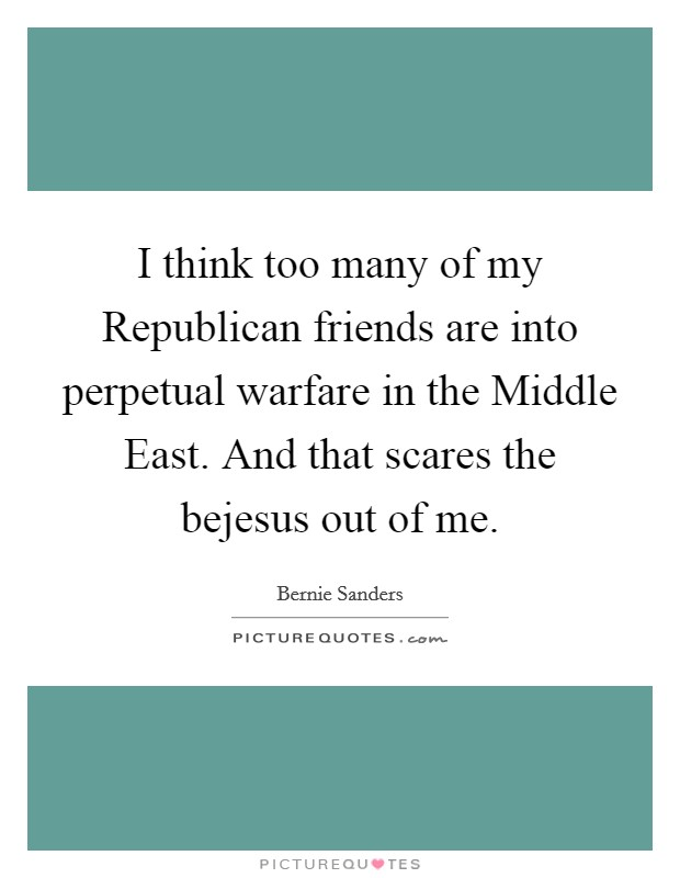 I think too many of my Republican friends are into perpetual warfare in the Middle East. And that scares the bejesus out of me Picture Quote #1