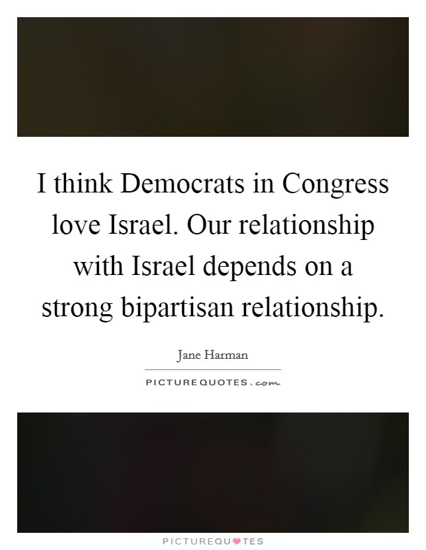 I think Democrats in Congress love Israel. Our relationship with Israel depends on a strong bipartisan relationship Picture Quote #1