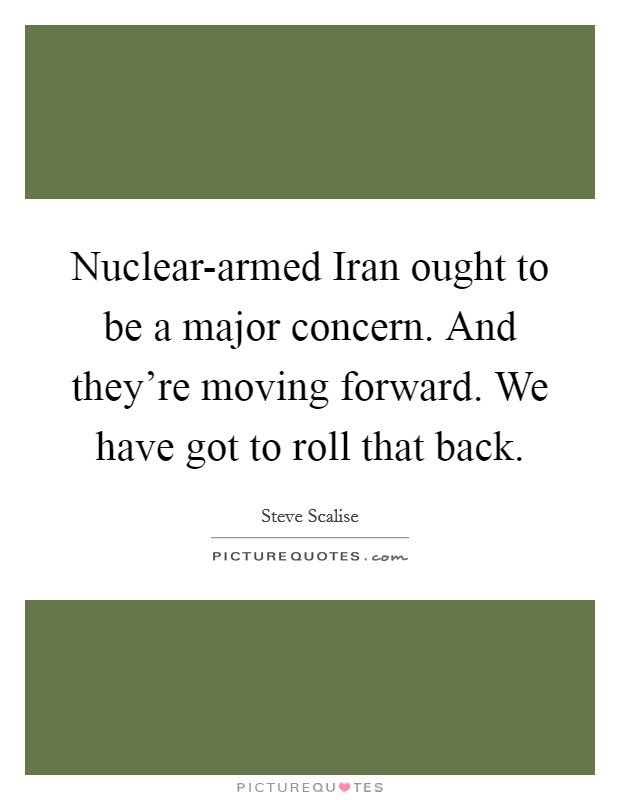 Nuclear-armed Iran ought to be a major concern. And they're moving forward. We have got to roll that back Picture Quote #1