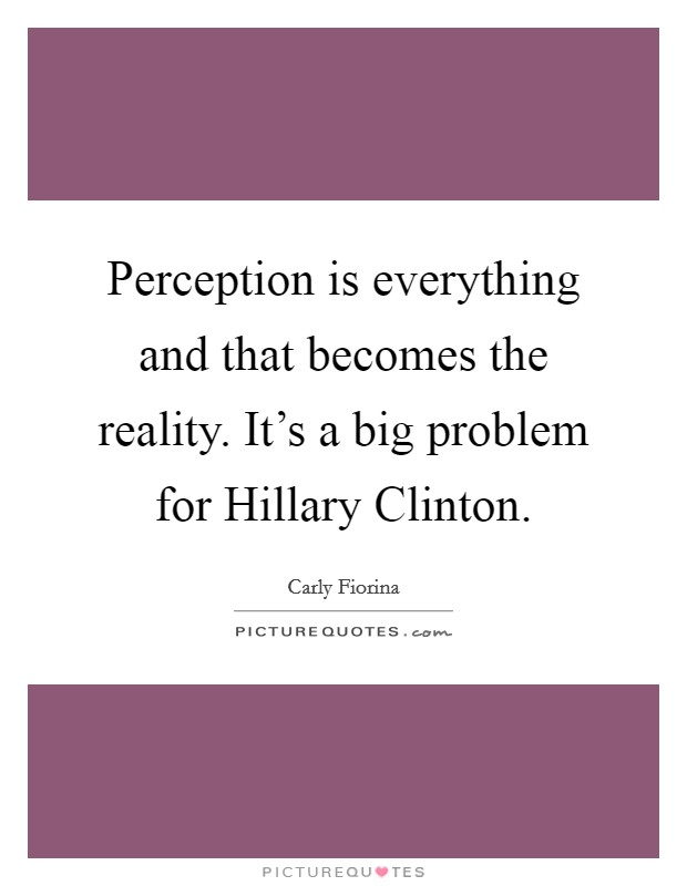 Perception is everything and that becomes the reality. It's a big problem for Hillary Clinton Picture Quote #1