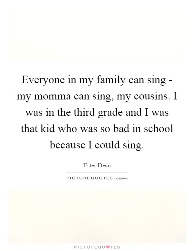 Everyone in my family can sing - my momma can sing, my cousins. I was in the third grade and I was that kid who was so bad in school because I could sing Picture Quote #1