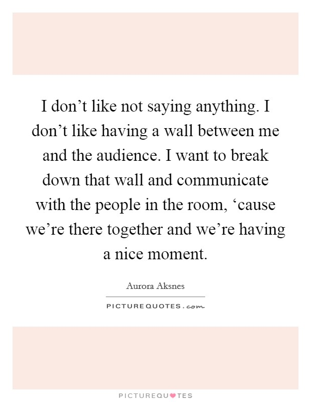 I don't like not saying anything. I don't like having a wall between me and the audience. I want to break down that wall and communicate with the people in the room, 'cause we're there together and we're having a nice moment Picture Quote #1