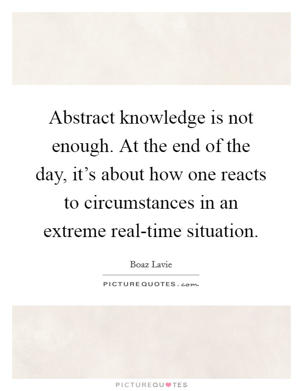 Abstract knowledge is not enough. At the end of the day, it's about how one reacts to circumstances in an extreme real-time situation Picture Quote #1