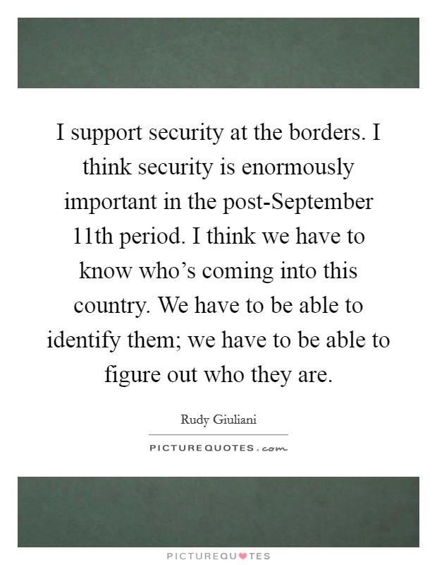 I support security at the borders. I think security is enormously important in the post-September 11th period. I think we have to know who's coming into this country. We have to be able to identify them; we have to be able to figure out who they are Picture Quote #1
