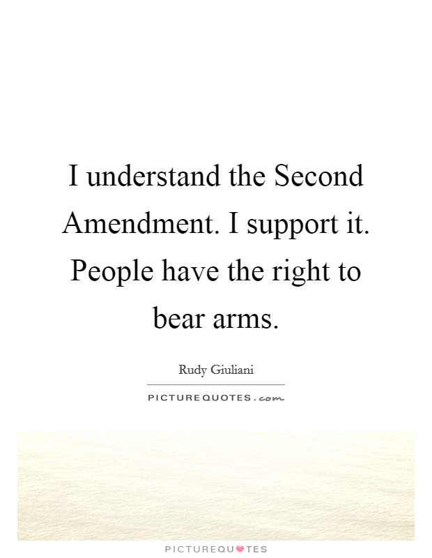 I understand the Second Amendment. I support it. People have the right to bear arms Picture Quote #1