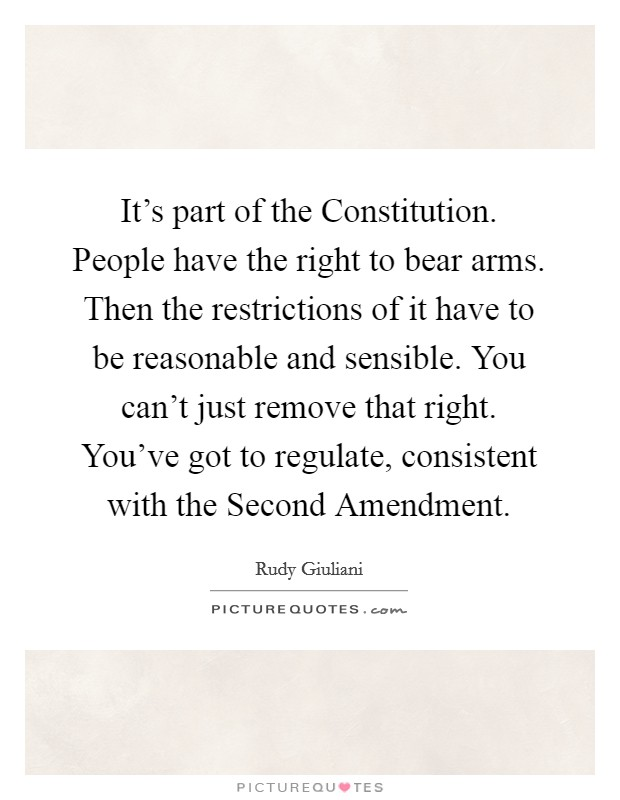 It's part of the Constitution. People have the right to bear arms. Then the restrictions of it have to be reasonable and sensible. You can't just remove that right. You've got to regulate, consistent with the Second Amendment Picture Quote #1